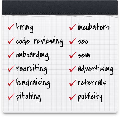 Hiring, Code Reviewing, Onboarding, Recruiting, Fundraising, Pitching, Incubators, SEO, SEM, Advertising, Referrals, Publicity
